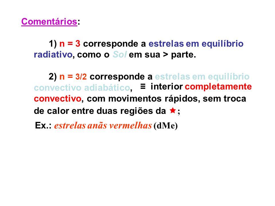 Comentários: 1) n = 3 corresponde a estrelas em equilíbrio radiativo, como o Sol em sua > parte. 2) n = 3/2 corresponde a estrelas em equilíbrio conve