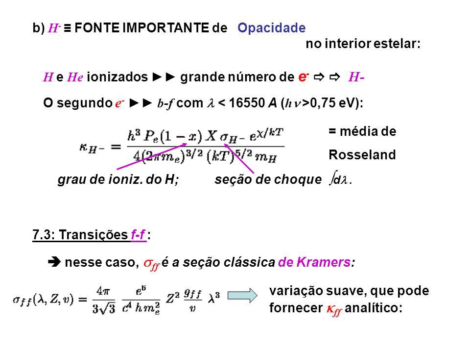 b) H - FONTE IMPORTANTE de Opacidade no interior estelar: H e He ionizados grande número de e - H- O segundo e - b-f com 0,75 eV): grau de ioniz. do H