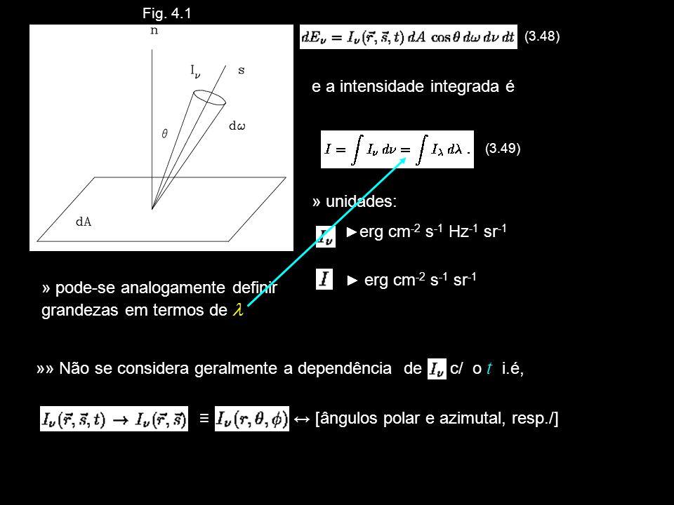Fig. 4.1 (3.48) e a intensidade integrada é (3.49) » unidades: erg cm -2 s -1 Hz -1 sr -1 erg cm -2 s -1 sr -1 » pode-se analogamente definir grandeza