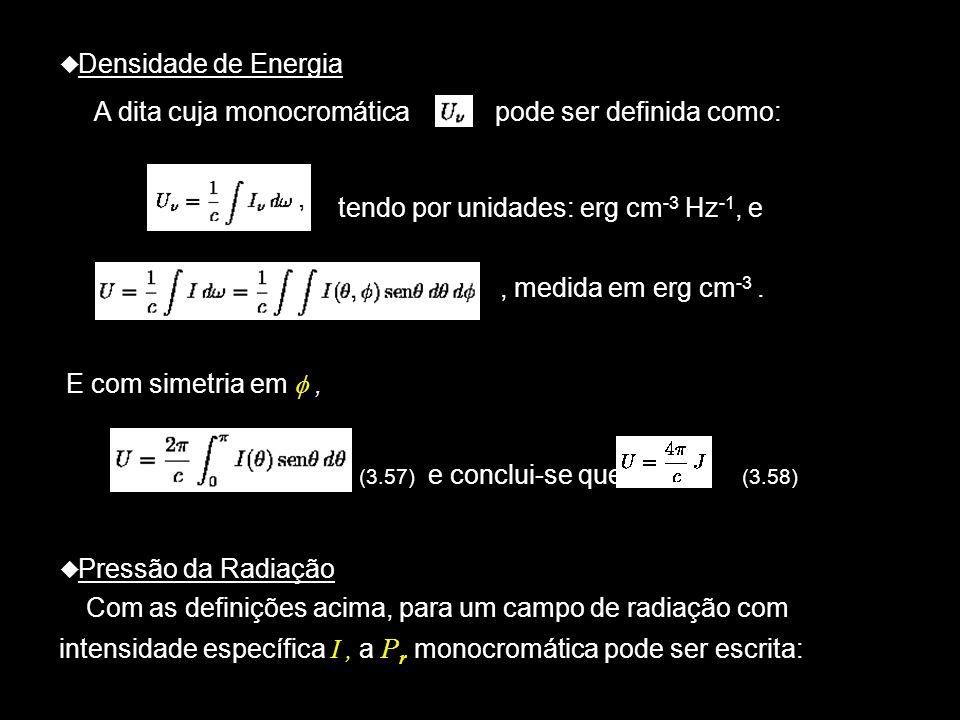 Densidade de Energia A dita cuja monocromática pode ser definida como: tendo por unidades: erg cm -3 Hz -1, e, medida em erg cm -3. E com simetria em,