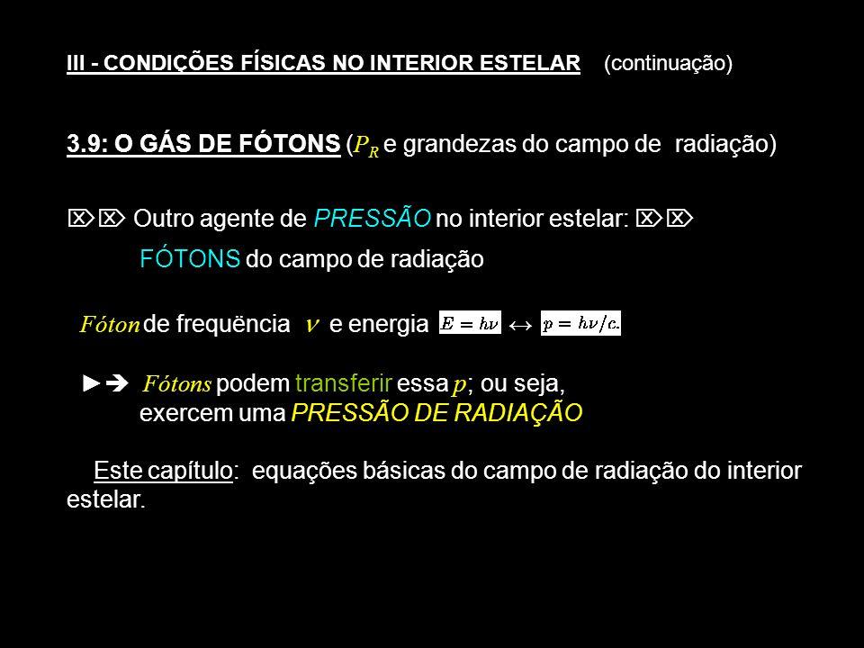 III - CONDIÇÕES FÍSICAS NO INTERIOR ESTELAR (continuação) 3.9: O GÁS DE FÓTONS ( P R e grandezas do campo de radiação) Outro agente de PRESSÃO no inte