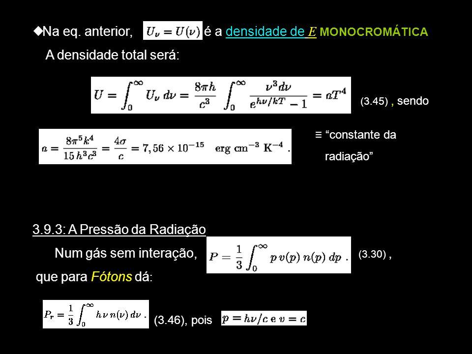Na eq. anterior, é a densidade de E MONOCROMÁTICA A densidade total será: (3.45), sendo 3.9.3: A Pressão da Radiação Num gás sem interação, (3.30), qu