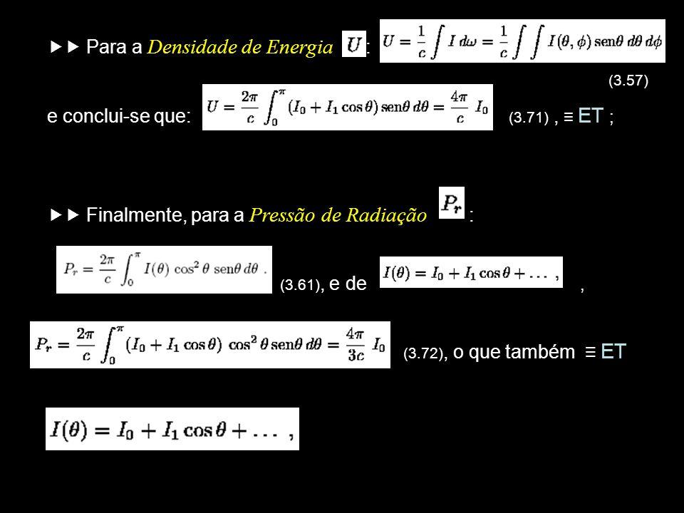 Para a Densidade de Energia : (3.57) e conclui-se que: (3.71), ET ; Finalmente, para a Pressão de Radiação : (3.61), e de, (3.72), o que também ET