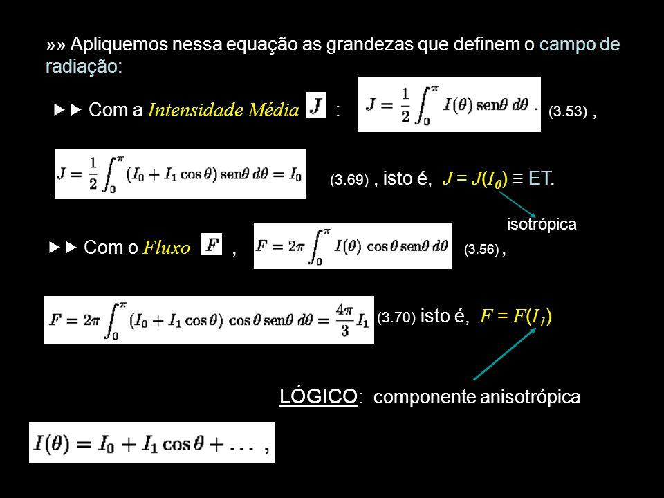 »» Apliquemos nessa equação as grandezas que definem o campo de radiação: Com a Intensidade Média : (3.53), (3.69), isto é, J = J ( I 0 ) ET. isotrópi
