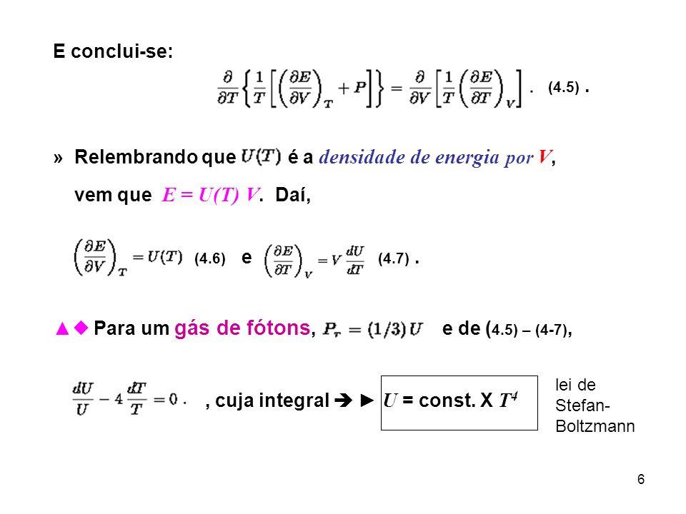 6 E conclui-se: (4.5). » Relembrando que é a densidade de energia por V, vem que E = U(T) V. Daí, (4.6) e (4.7). Para um gás de fótons, e de ( 4.5) –