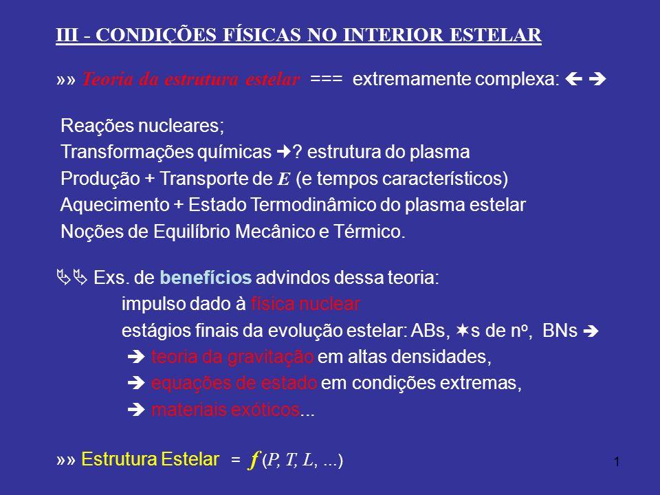 1 III - CONDIÇÕES FÍSICAS NO INTERIOR ESTELAR »» Teoria da estrutura estelar === extremamente complexa: Reações nucleares; Transformações químicas ? e