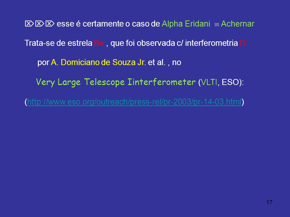 17 esse é certamente o caso de Alpha Eridani Achernar Trata-se de estrela Be, que foi observada c/ interferometria IV por A.