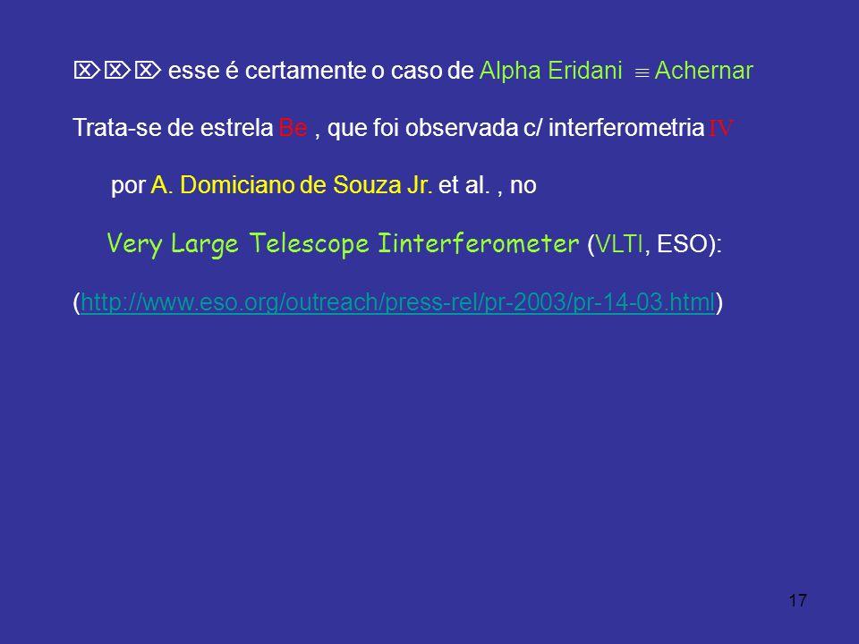 17 esse é certamente o caso de Alpha Eridani Achernar Trata-se de estrela Be, que foi observada c/ interferometria IV por A. Domiciano de Souza Jr. et