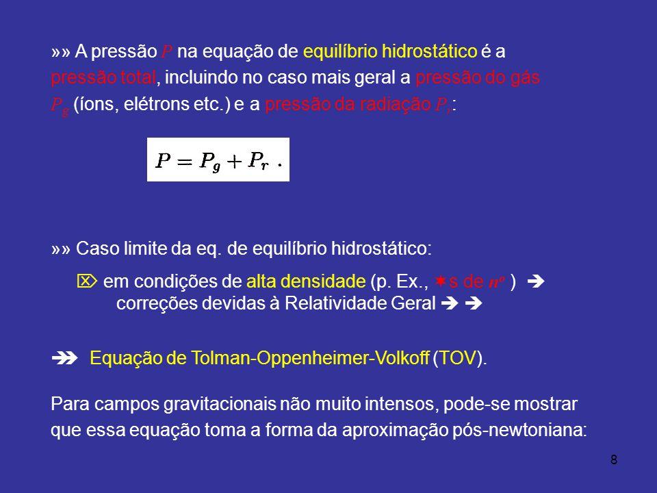 8 »» A pressão P na equação de equilíbrio hidrostático é a pressão total, incluindo no caso mais geral a pressão do gás P g (íons, elétrons etc.) e a pressão da radiação P r : »» Caso limite da eq.