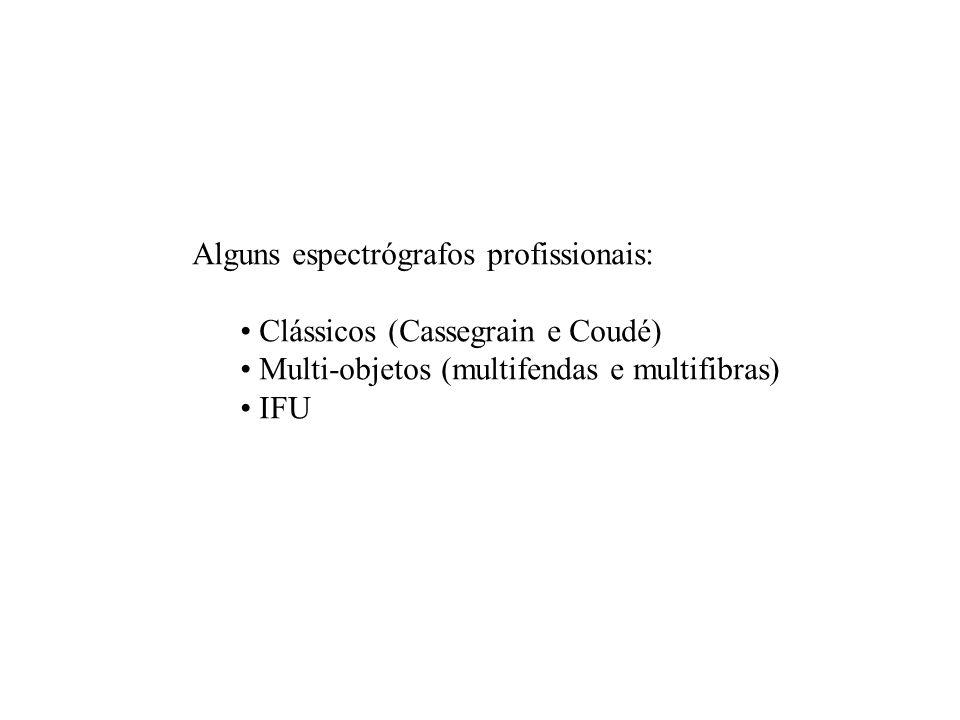 Alguns espectrógrafos profissionais: Clássicos (Cassegrain e Coudé) Multi-objetos (multifendas e multifibras) IFU