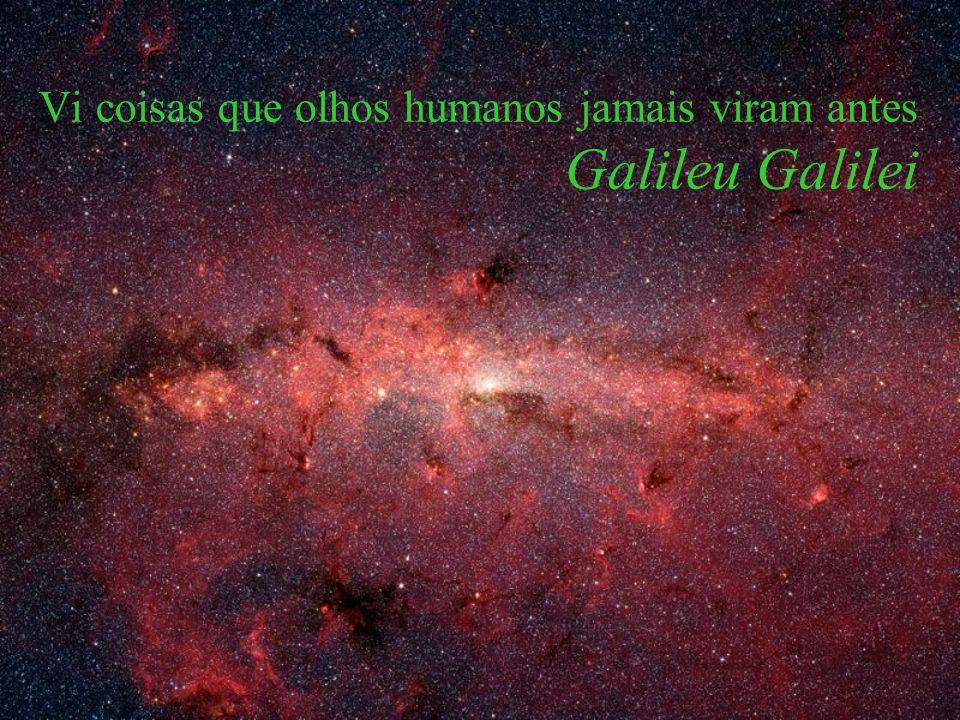 Vi coisas que olhos humanos jamais viram antes Galileu Galilei
