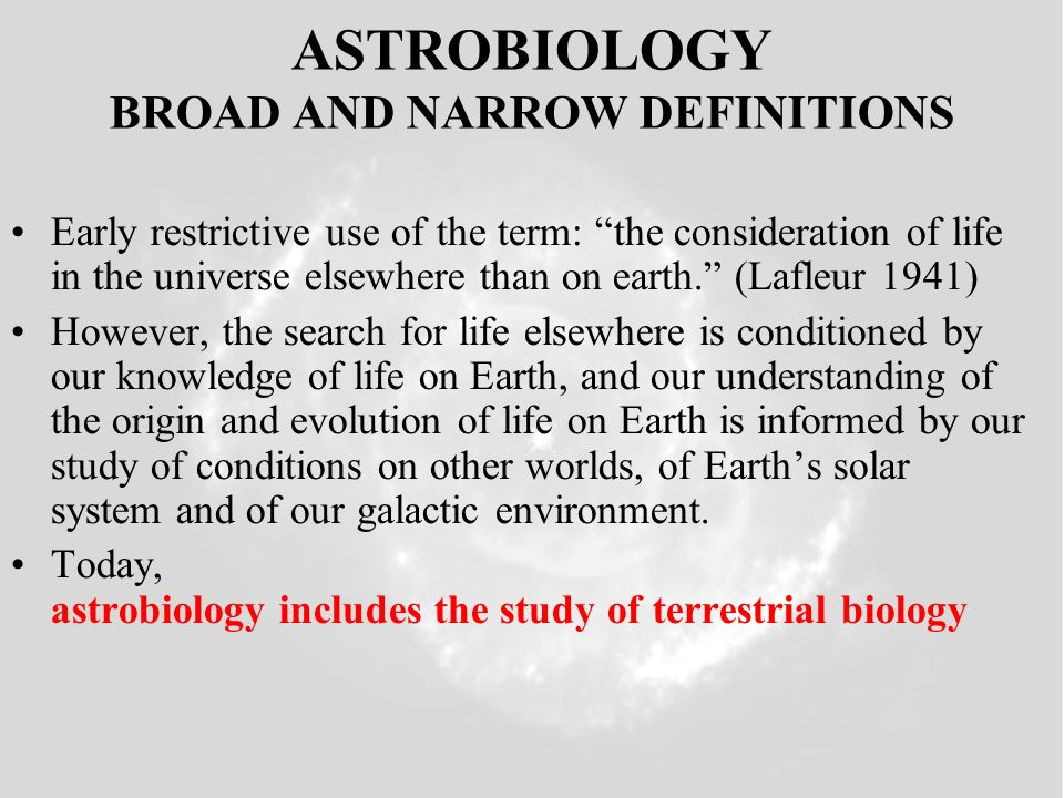 ASTROBIOLOGY BROAD AND NARROW DEFINITIONS Early restrictive use of the term: the consideration of life in the universe elsewhere than on earth. (Lafle