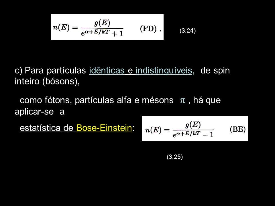 12 (3.24) c) Para partículas idênticas e indistinguíveis, de spin inteiro (bósons), como fótons, partículas alfa e mésons, há que aplicar-se a estatística de Bose-Einstein: (3.25)