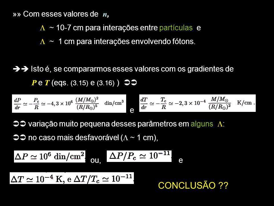 4 »» Com esses valores de n, ~ 10-7 cm para interações entre partículas e ~ 1 cm para interações envolvendo fótons. Isto é, se compararmos esses valor