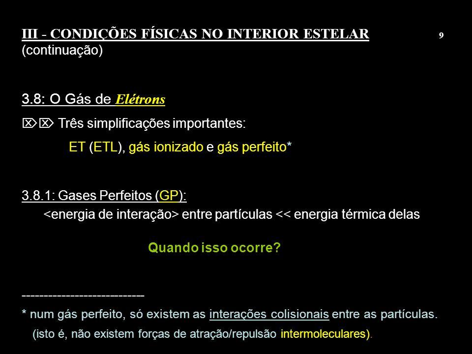 8 III - CONDIÇÕES FÍSICAS NO INTERIOR ESTELAR 9 (continuação) 3.8: O Gás de Elétrons Três simplificações importantes: ET (ETL), gás ionizado e gás per