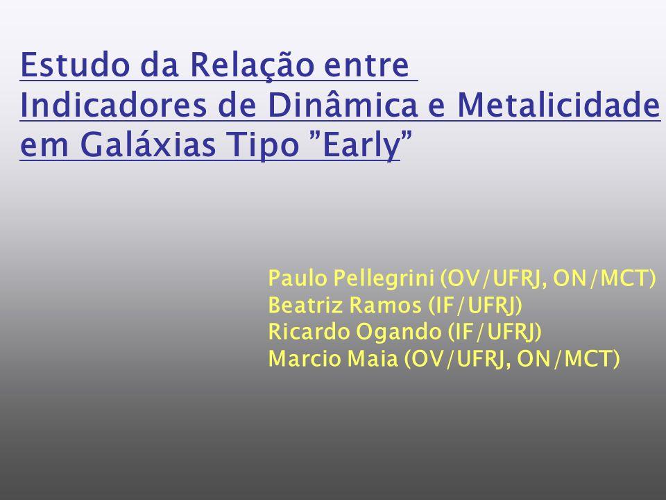 Estudo da Relação entre Indicadores de Dinâmica e Metalicidade em Galáxias Tipo Early Paulo Pellegrini (OV/UFRJ, ON/MCT) Beatriz Ramos (IF/UFRJ) Ricardo Ogando (IF/UFRJ) Marcio Maia (OV/UFRJ, ON/MCT)