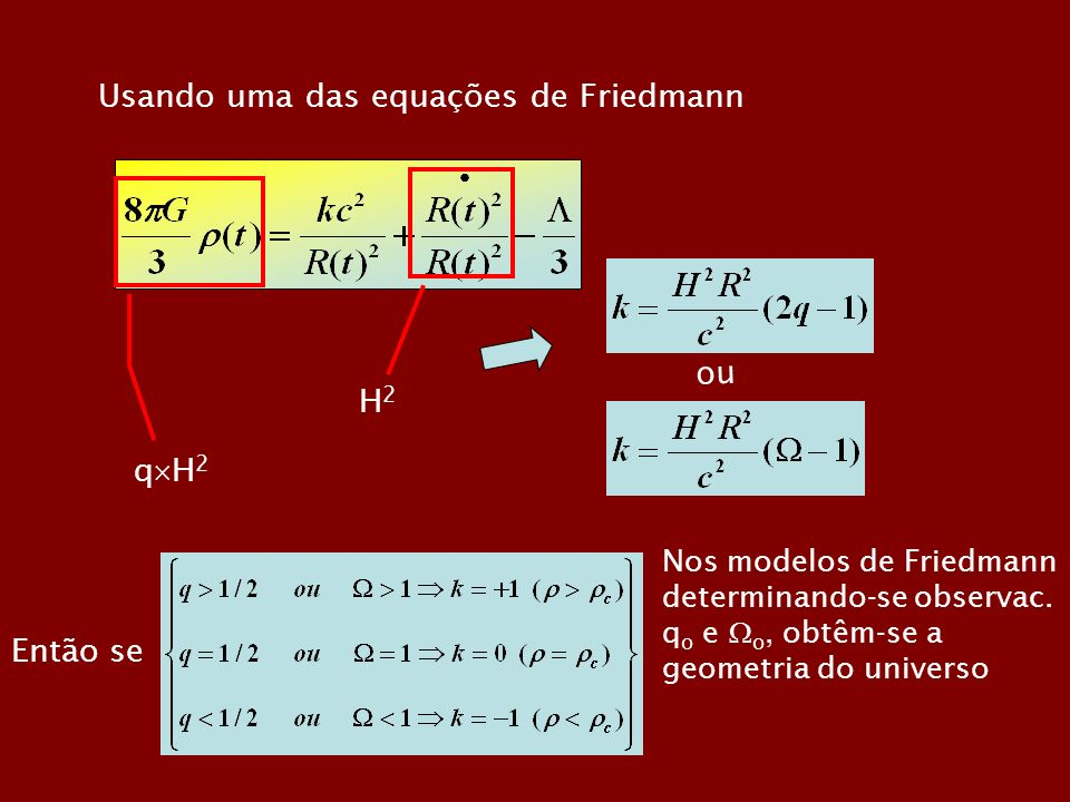 Usando uma das equações de Friedmann q H 2 H2H2 ou Então se Nos modelos de Friedmann determinando-se observac. q o e o, obtêm-se a geometria do univer