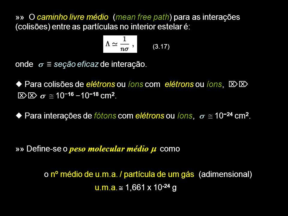 3 Exemplos de valores de : H ionizado: = ½ ( / part.) = ½ m H Copo dágua: 18 Atmosfera da Terra: 29 »» Define-se a Densidade Numérica média n de partículas como: onde m H é a massa do átomo de H, A densidade numérica de partículas no interior estelar é, (3.18)