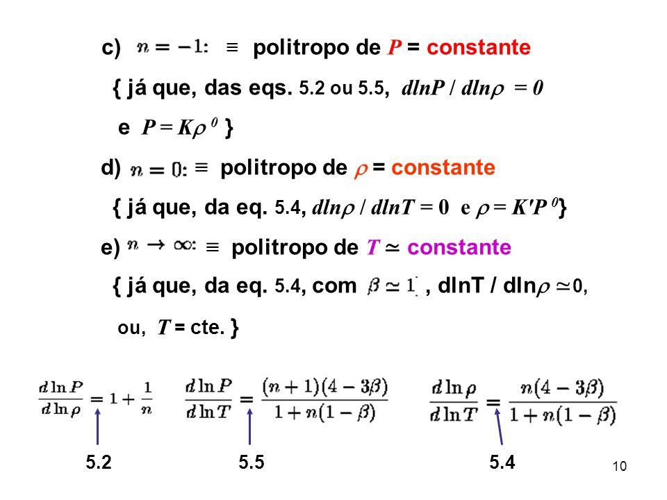 10 c) politropo de P = constante { já que, das eqs. 5.2 ou 5.5, dlnP / dln = 0 e P = K 0 } d) politropo de = constante { já que, da eq. 5.4, dln / dln