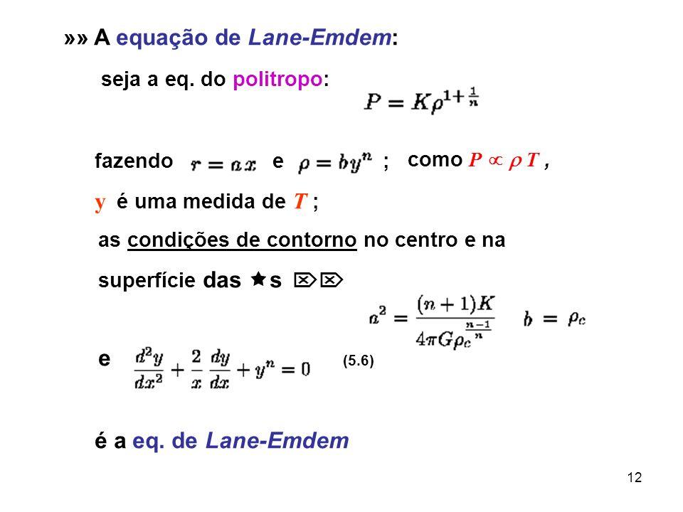 12 »» A equação de Lane-Emdem: seja a eq. do politropo: fazendo e ; y é uma medida de T ; as condições de contorno no centro e na superfície das s e (