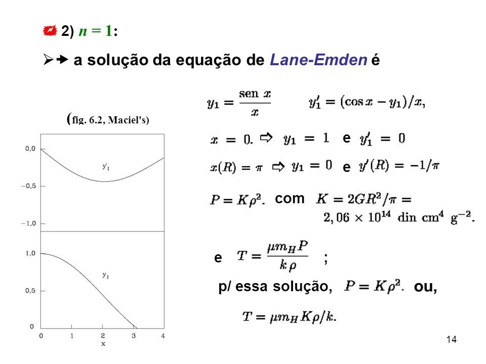 14 2) n = 1: a solução da equação de Lane-Emden é ( fig. 6.2, Maciel's) e e com e ; p/ essa solução, ou,