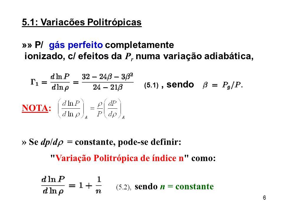 6 5.1: Variacões Politrópicas »» P/ gás perfeito completamente ionizado, c/ efeitos da P r numa variação adiabática, (5.1), sendo NOTA: » Se dp/d = co