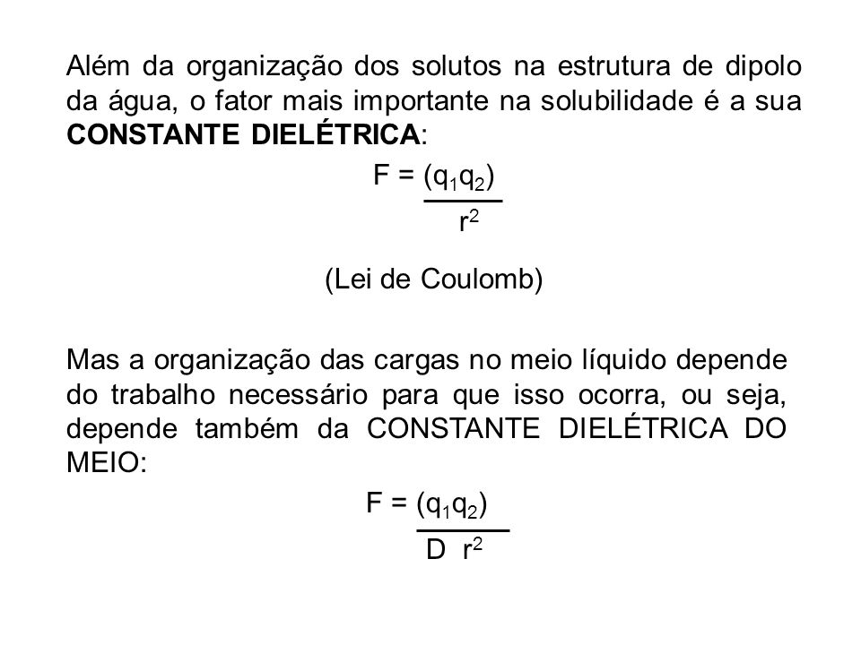Além da organização dos solutos na estrutura de dipolo da água, o fator mais importante na solubilidade é a sua CONSTANTE DIELÉTRICA: F = (q 1 q 2 ) r