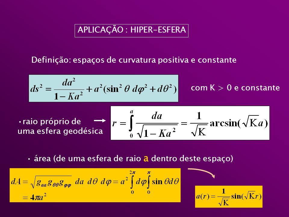 APLICAÇÃO : HIPER-ESFERA Definição: espaços de curvatura positiva e constante com K > 0 e constante raio próprio de uma esfera geodésica área (de uma