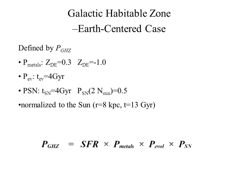 Galactic Habitable Zone –Earth-Centered Case Defined by P GHZ P metals : Z DE =0.3 Z DE =-1.0 P ev : t ev =4Gyr PSN: t SN =4Gyr P SN (2 N sun )=0.5 normalized to the Sun (r=8 kpc, t=13 Gyr)