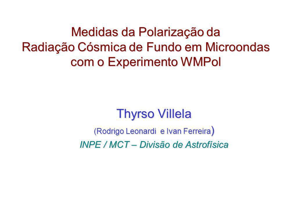 Medidas da Polarização da Radiação Cósmica de Fundo em Microondas com o Experimento WMPol Thyrso Villela (Rodrigo Leonardi e Ivan Ferreira ) INPE / MC
