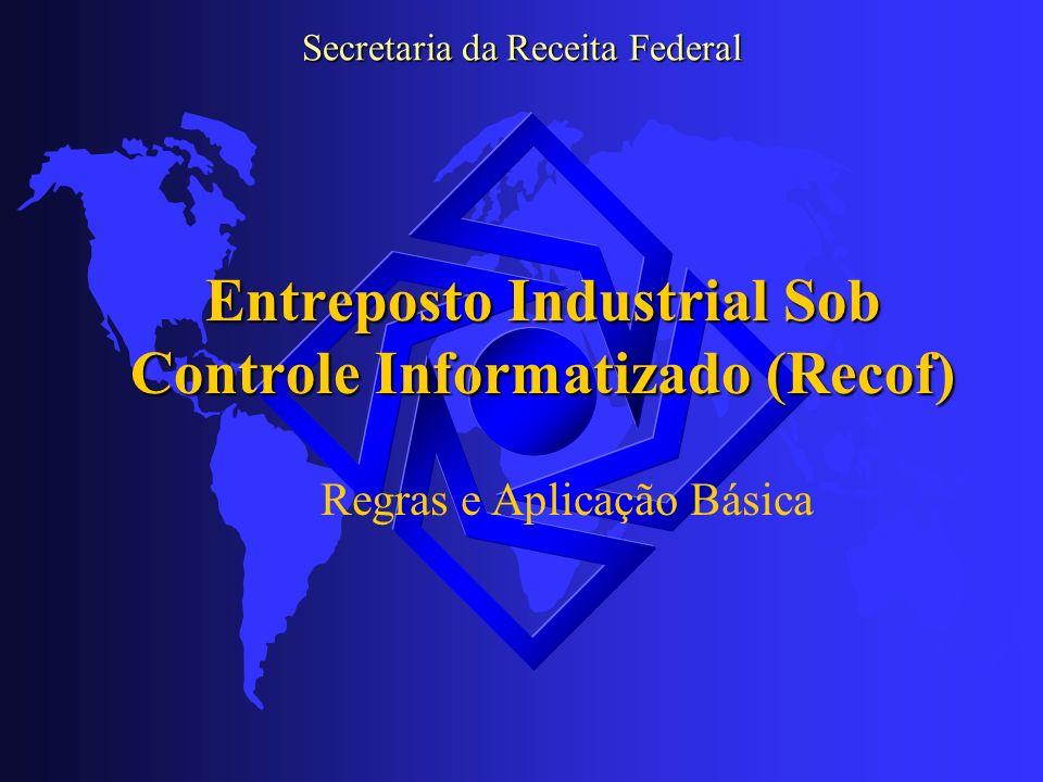 Entreposto Industrial sob Controle Informatizado (Recof) PROCEDIMENTOS HABILITAÇÃO (ART 11) I – BALANÇO OU BALANCETE; II – ATO CONSTITUTIVO, CONT.SOCIAL OU ESTATUTO; III– DOC.TÉCNICA SISTEMA INFORMATIZADO.; IV - RELAÇÃO DOS PRODS.