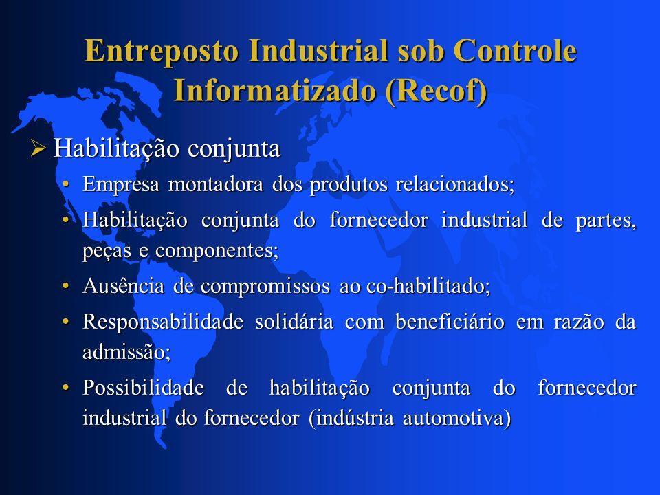 Entreposto Industrial sob Controle Informatizado (Recof) Habilitação conjunta Habilitação conjunta Empresa montadora dos produtos relacionados;Empresa