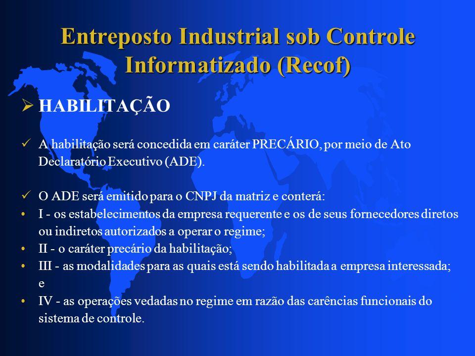 Entreposto Industrial sob Controle Informatizado (Recof) HABILITAÇÃO A habilitação será concedida em caráter PRECÁRIO, por meio de Ato Declaratório Ex