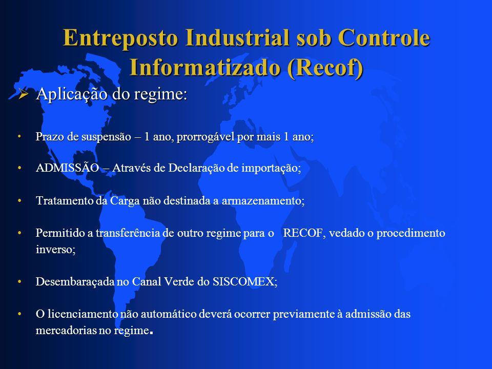 Entreposto Industrial sob Controle Informatizado (Recof) Aplicação do regime: Aplicação do regime: Prazo de suspensão – 1 ano, prorrogável por mais 1