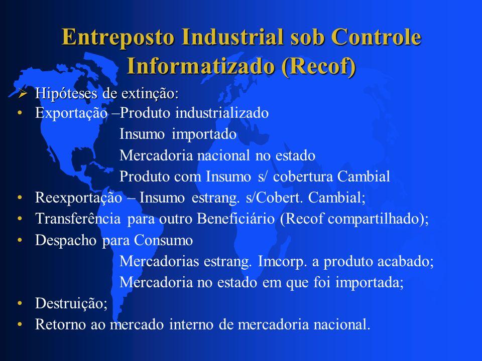 Entreposto Industrial sob Controle Informatizado (Recof) Hipóteses de extinção: Hipóteses de extinção: Exportação –Produto industrializado Insumo impo