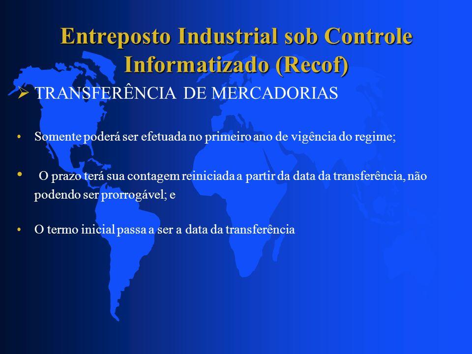 Entreposto Industrial sob Controle Informatizado (Recof) TRANSFERÊNCIA DE MERCADORIAS Somente poderá ser efetuada no primeiro ano de vigência do regim
