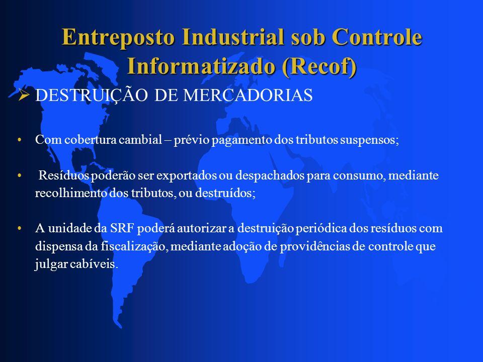Entreposto Industrial sob Controle Informatizado (Recof) DESTRUIÇÃO DE MERCADORIAS Com cobertura cambial – prévio pagamento dos tributos suspensos; Re