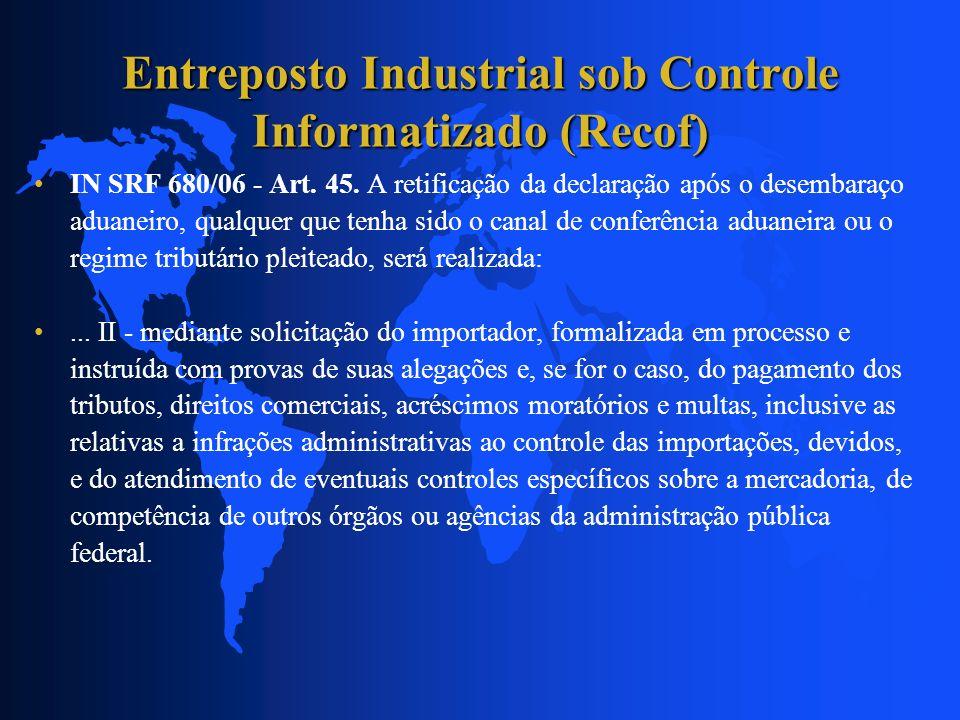 Entreposto Industrial sob Controle Informatizado (Recof) IN SRF 680/06 - Art. 45. A retificação da declaração após o desembaraço aduaneiro, qualquer q