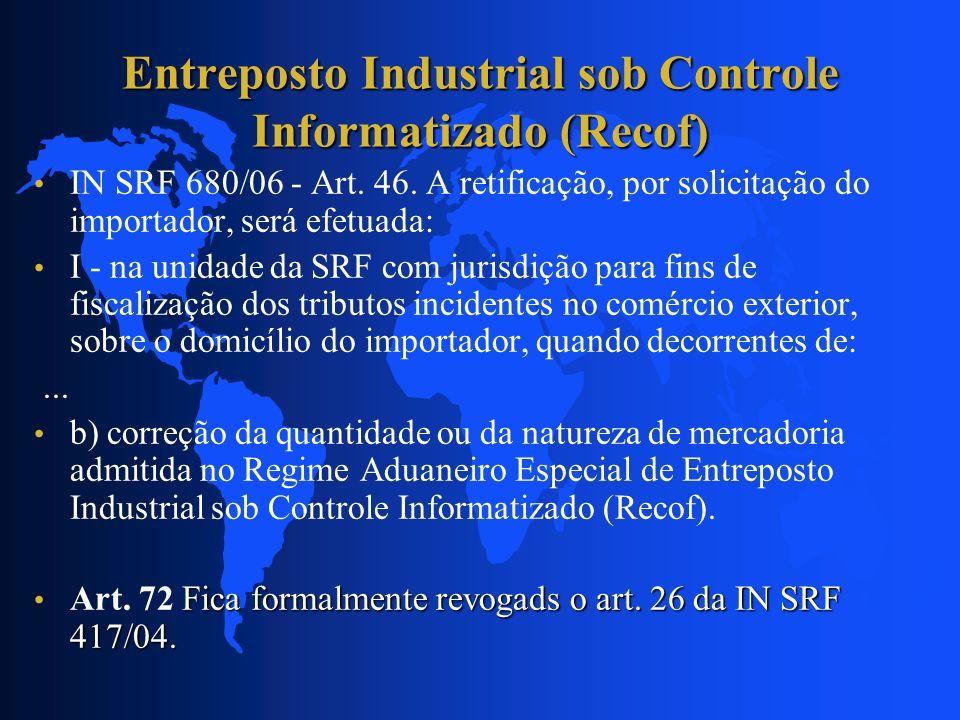 Entreposto Industrial sob Controle Informatizado (Recof) IN SRF 680/06 - Art. 46. A retificação, por solicitação do importador, será efetuada: I - na