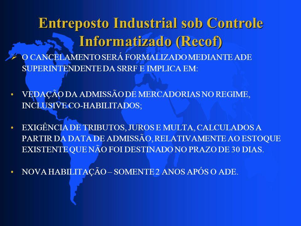 Entreposto Industrial sob Controle Informatizado (Recof) O CANCELAMENTO SERÁ FORMALIZADO MEDIANTE ADE SUPERINTENDENTE DA SRRF E IMPLICA EM: VEDAÇÃO DA