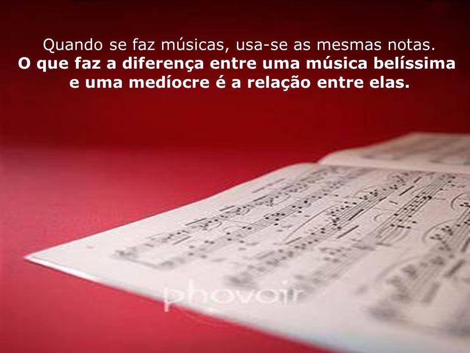 26 Quando se faz músicas, usa-se as mesmas notas. O que faz a diferença entre uma música belíssima e uma medíocre é a relação entre elas.