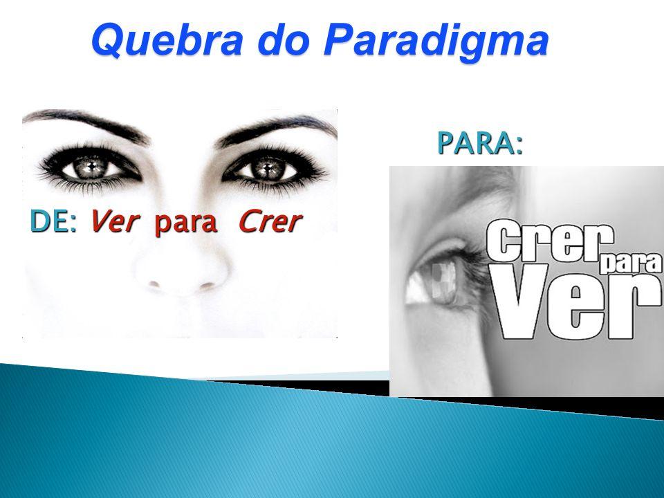 Quebra do Paradigma DE: Ver para Crer PARA: