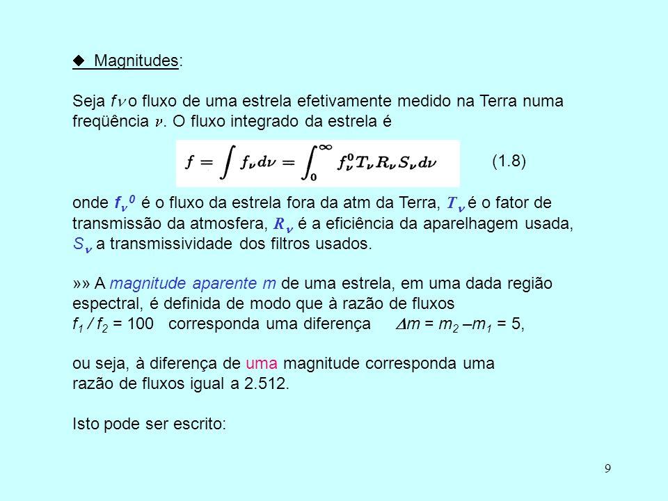9 Magnitudes: Seja f o fluxo de uma estrela efetivamente medido na Terra numa freqüência. O fluxo integrado da estrela é (1.8) onde f 0 é o fluxo da e