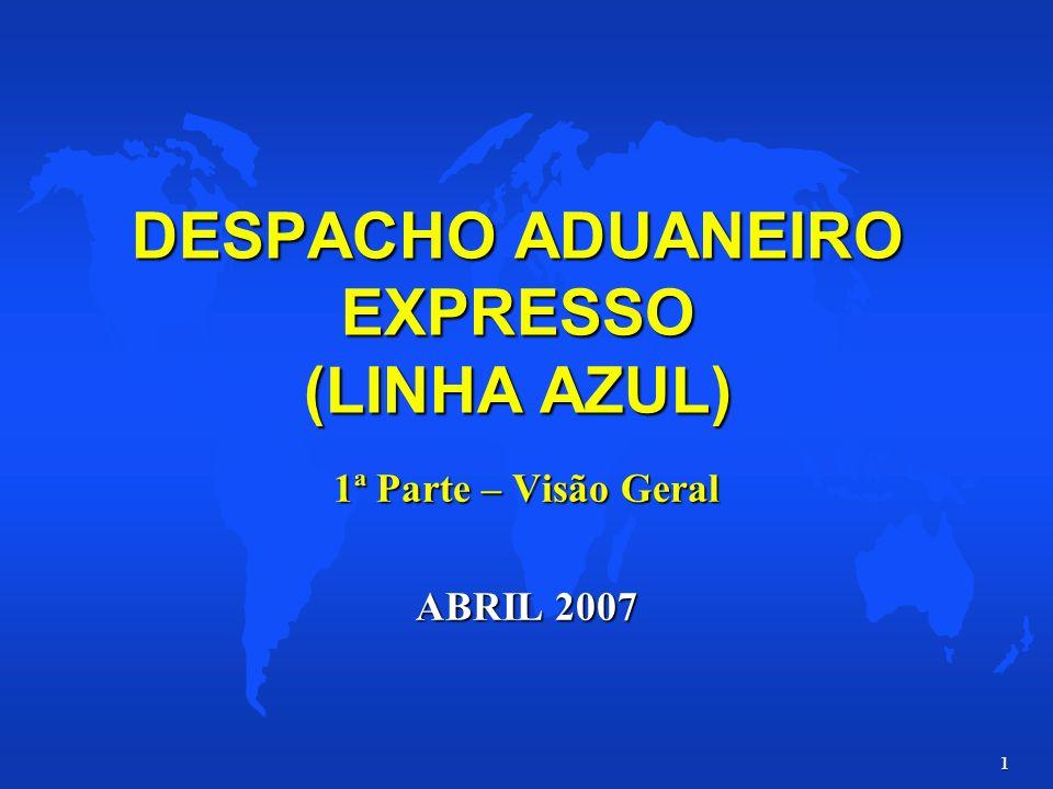 1 DESPACHO ADUANEIRO EXPRESSO (LINHA AZUL) 1ª Parte – Visão Geral ABRIL 2007