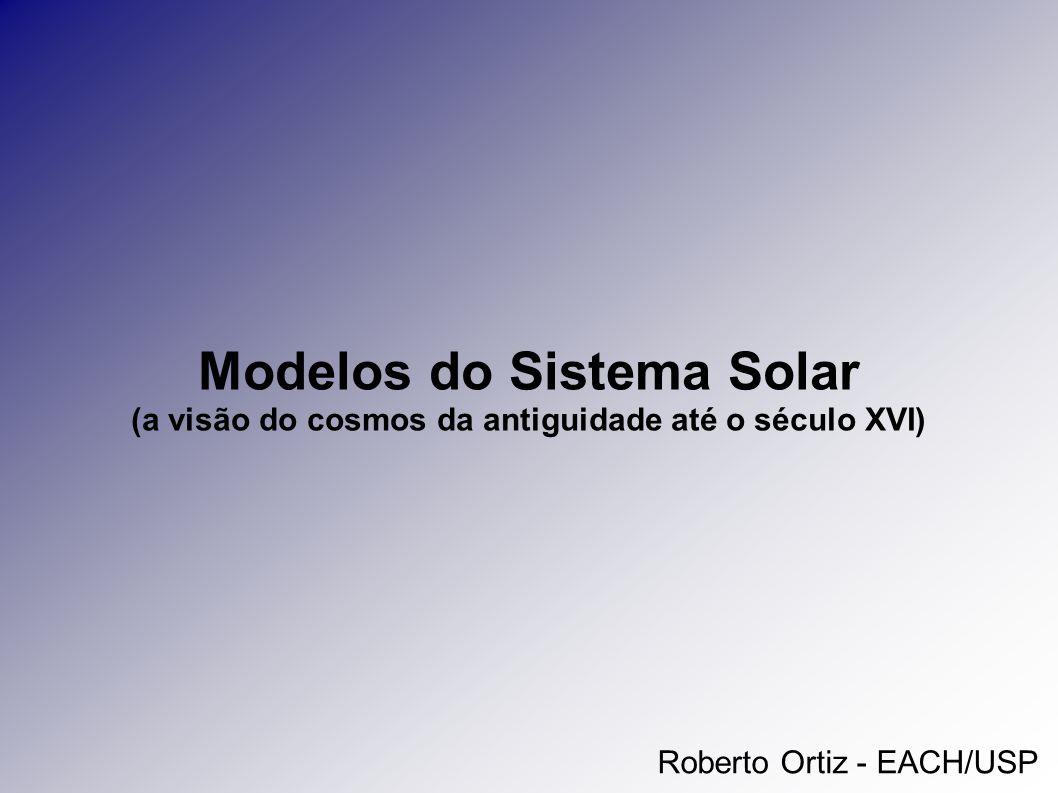 Modelos do Sistema Solar (a visão do cosmos da antiguidade até o século XVI) Roberto Ortiz - EACH/USP