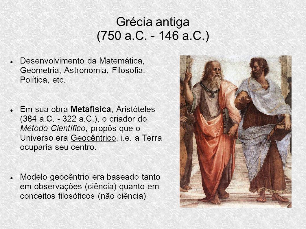 Grécia antiga (750 a.C. - 146 a.C.) Desenvolvimento da Matemática, Geometria, Astronomia, Filosofia, Política, etc. Em sua obra Metafísica, Aristótele