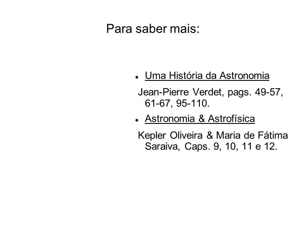 Para saber mais: Uma História da Astronomia Jean-Pierre Verdet, pags. 49-57, 61-67, 95-110. Astronomia & Astrofísica Kepler Oliveira & Maria de Fátima