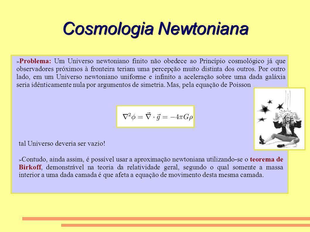 Cosmologia Newtoniana Problema: Um Universo newtoniano finito não obedece ao Princípio cosmológico já que observadores próximos à fronteira teriam uma