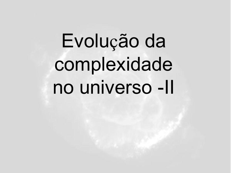 Evolu ç ão da complexidade no universo -II