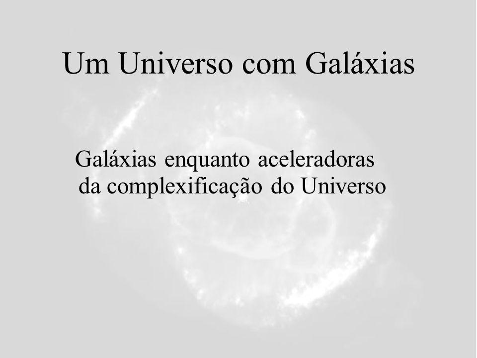 Um Universo com Galáxias Galáxias enquanto aceleradoras da complexificação do Universo